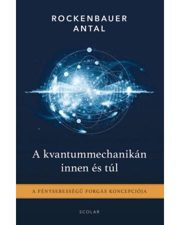 A kvantummechanikán innen és túl – A fénysebességű forgás koncepciója (2. kiadás)