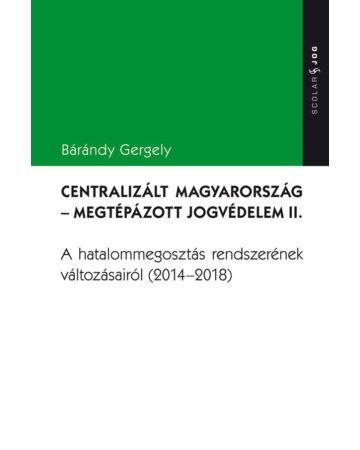 Centralizált Magyarország – Megtépázott jogvédelem II.